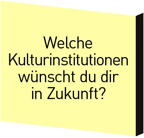 Welche Kulturinstitutionen wünscht du dir in Zukunft?